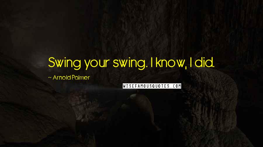 Arnold Palmer quotes: Swing your swing. I know, I did.