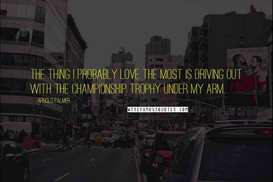 Arnold Palmer quotes: The thing I probably love the most is driving out with the championship trophy under my arm.