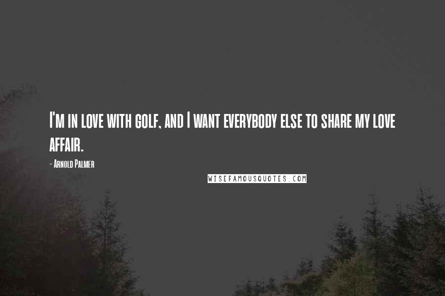 Arnold Palmer quotes: I'm in love with golf, and I want everybody else to share my love affair.
