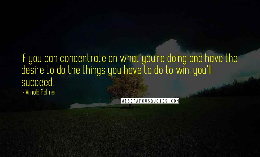 Arnold Palmer quotes: If you can concentrate on what you're doing and have the desire to do the things you have to do to win, you'll succeed.