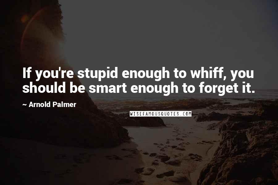 Arnold Palmer quotes: If you're stupid enough to whiff, you should be smart enough to forget it.