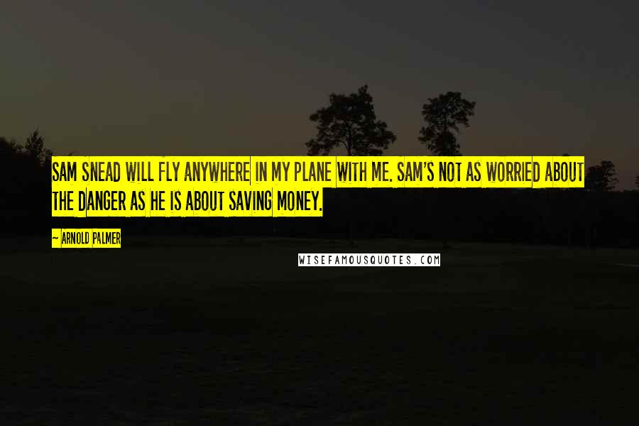 Arnold Palmer quotes: Sam Snead will fly anywhere in my plane with me. Sam's not as worried about the danger as he is about saving money.