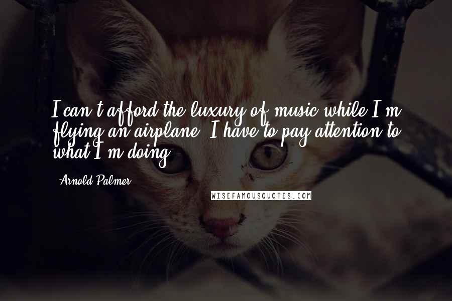 Arnold Palmer quotes: I can't afford the luxury of music while I'm flying an airplane. I have to pay attention to what I'm doing.