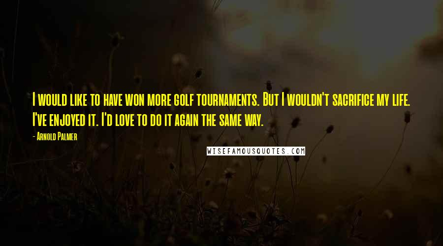 Arnold Palmer quotes: I would like to have won more golf tournaments. But I wouldn't sacrifice my life. I've enjoyed it. I'd love to do it again the same way.