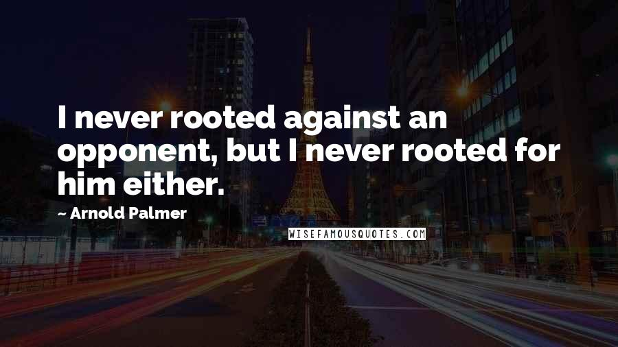 Arnold Palmer quotes: I never rooted against an opponent, but I never rooted for him either.