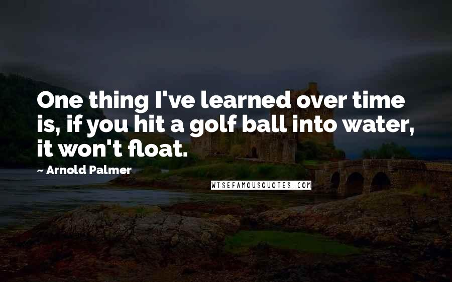Arnold Palmer quotes: One thing I've learned over time is, if you hit a golf ball into water, it won't float.