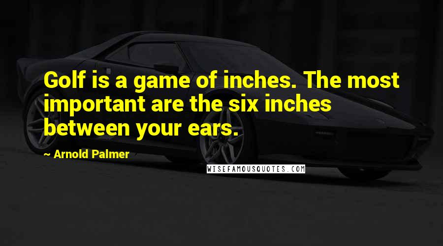 Arnold Palmer quotes: Golf is a game of inches. The most important are the six inches between your ears.