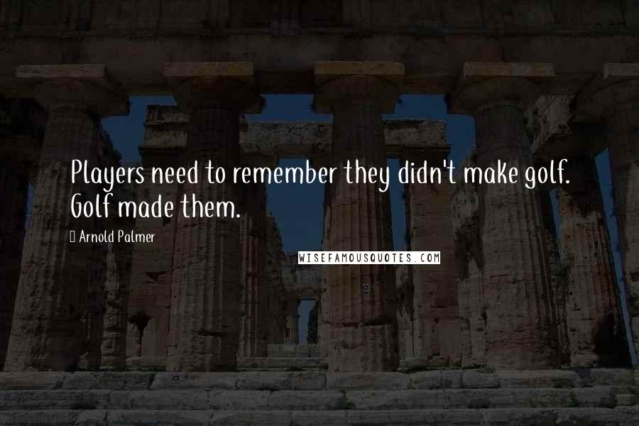 Arnold Palmer quotes: Players need to remember they didn't make golf. Golf made them.