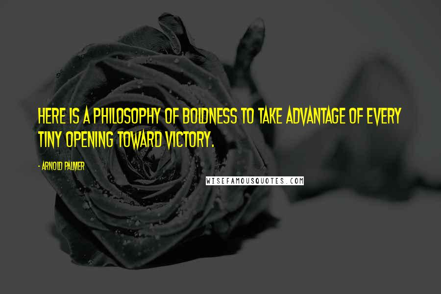 Arnold Palmer quotes: Here is a philosophy of boldness to take advantage of every tiny opening toward victory.