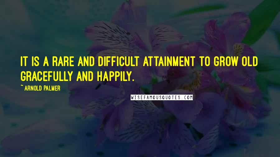 Arnold Palmer quotes: It is a rare and difficult attainment to grow old gracefully and happily.