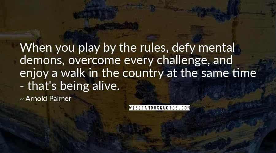 Arnold Palmer quotes: When you play by the rules, defy mental demons, overcome every challenge, and enjoy a walk in the country at the same time - that's being alive.