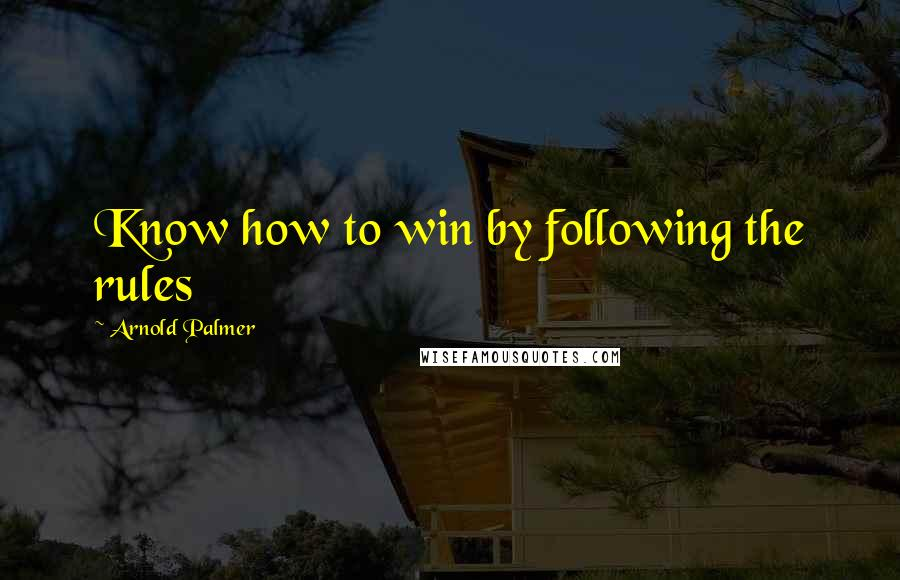 Arnold Palmer quotes: Know how to win by following the rules