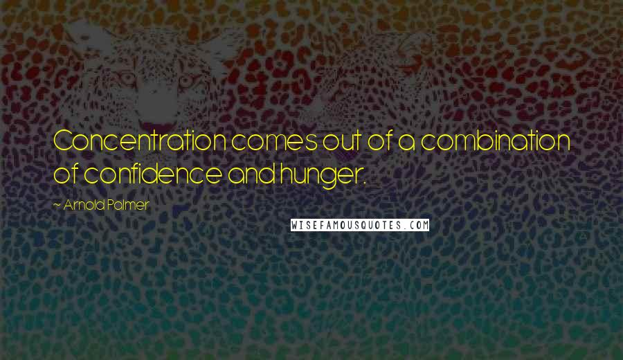 Arnold Palmer quotes: Concentration comes out of a combination of confidence and hunger.