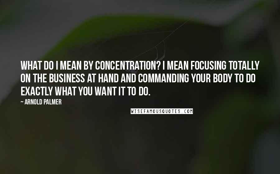 Arnold Palmer quotes: What do I mean by concentration? I mean focusing totally on the business at hand and commanding your body to do exactly what you want it to do.