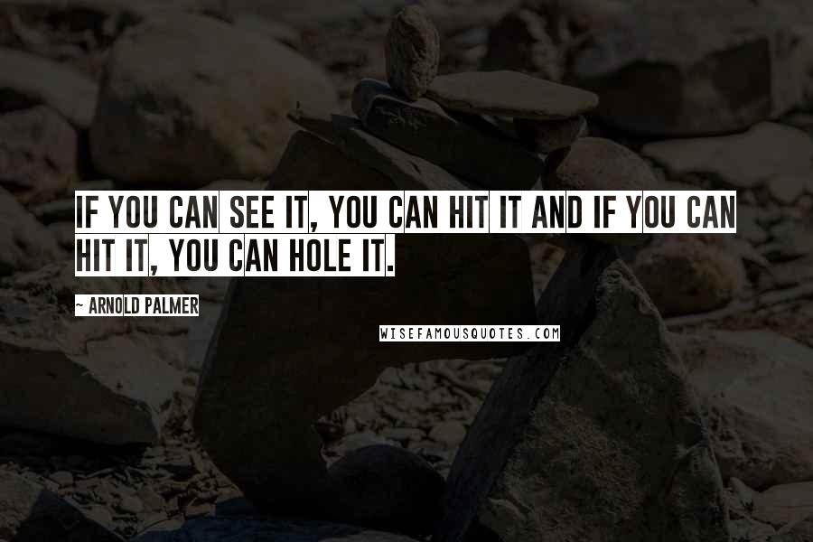 Arnold Palmer quotes: If you can see it, you can hit it and if you can hit it, you can hole it.
