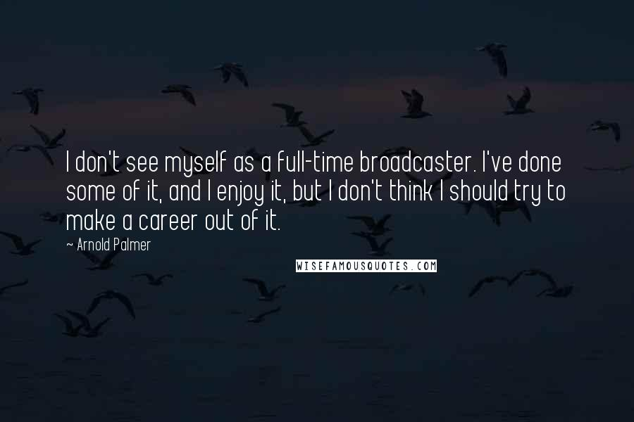 Arnold Palmer quotes: I don't see myself as a full-time broadcaster. I've done some of it, and I enjoy it, but I don't think I should try to make a career out of