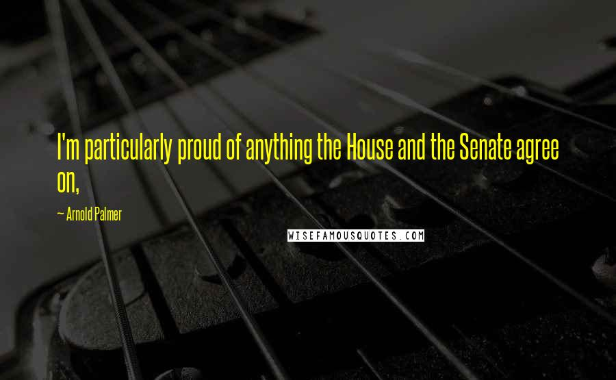 Arnold Palmer quotes: I'm particularly proud of anything the House and the Senate agree on,