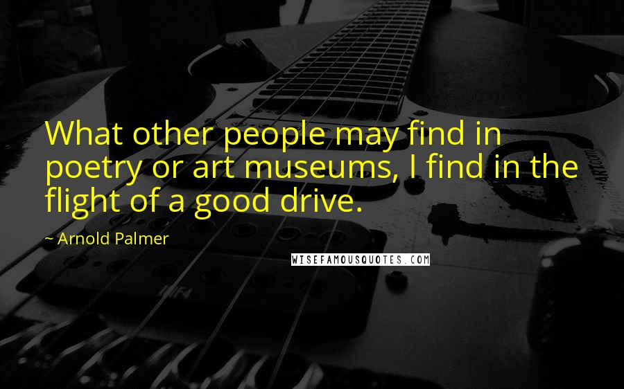 Arnold Palmer quotes: What other people may find in poetry or art museums, I find in the flight of a good drive.