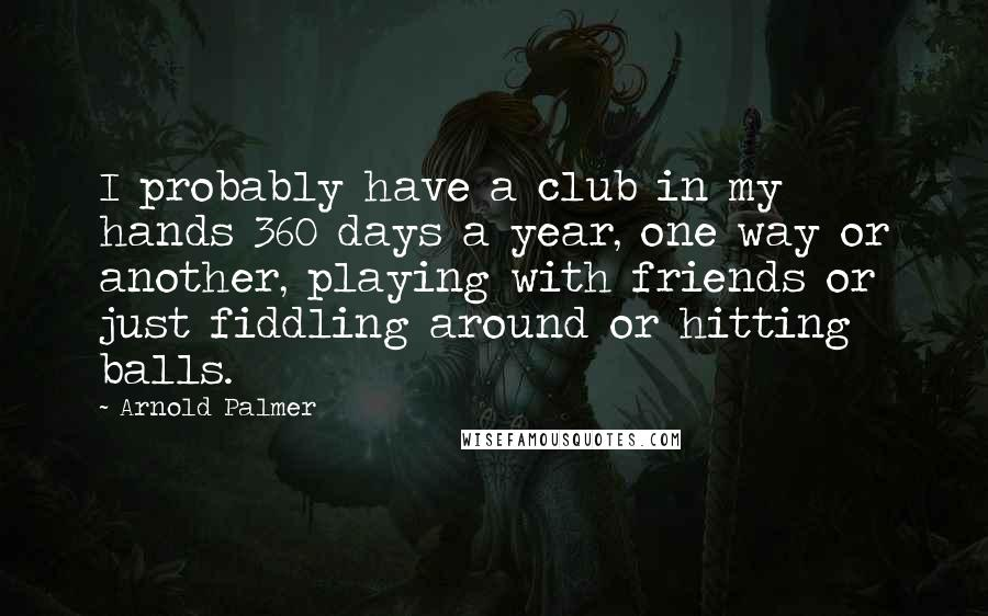 Arnold Palmer quotes: I probably have a club in my hands 360 days a year, one way or another, playing with friends or just fiddling around or hitting balls.