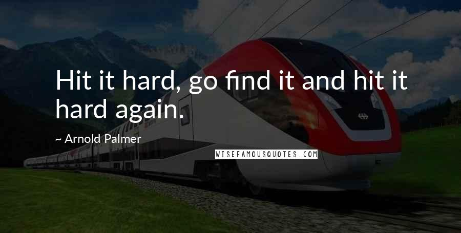 Arnold Palmer quotes: Hit it hard, go find it and hit it hard again.