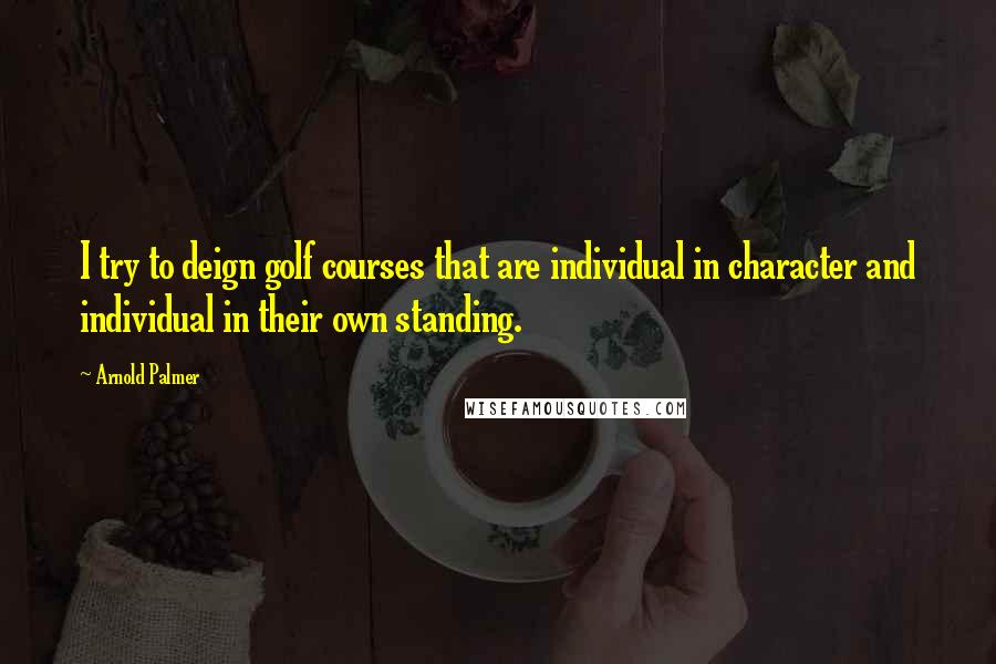 Arnold Palmer quotes: I try to deign golf courses that are individual in character and individual in their own standing.