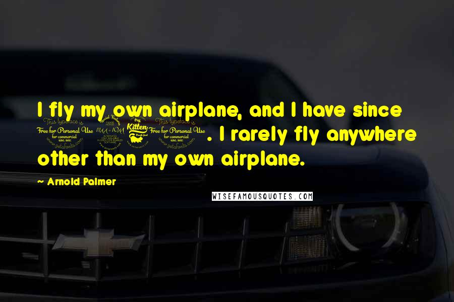 Arnold Palmer quotes: I fly my own airplane, and I have since 1960. I rarely fly anywhere other than my own airplane.