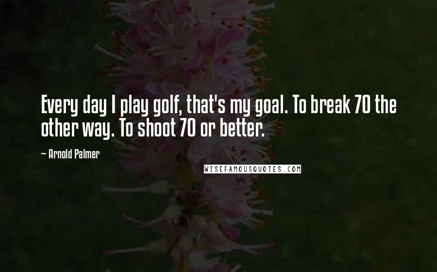 Arnold Palmer quotes: Every day I play golf, that's my goal. To break 70 the other way. To shoot 70 or better.