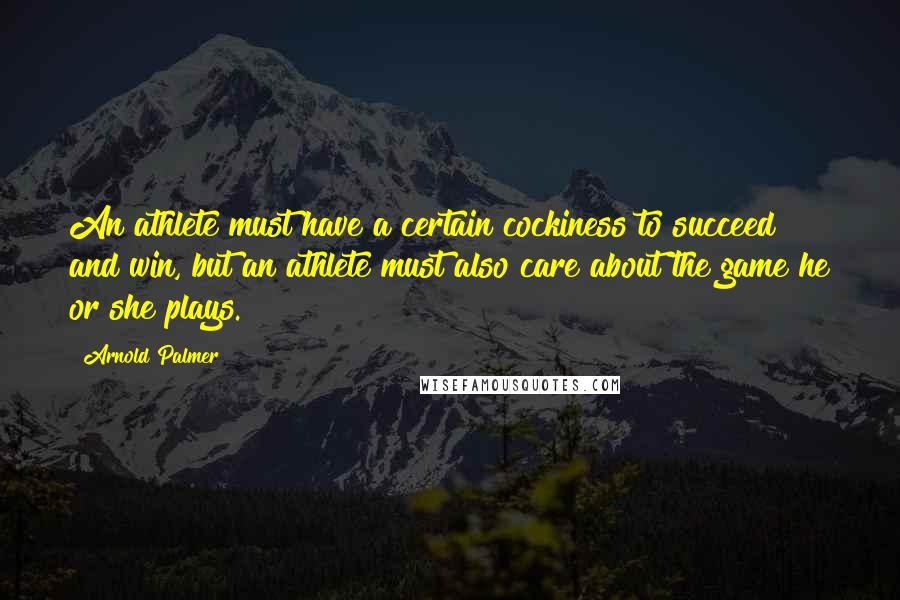 Arnold Palmer quotes: An athlete must have a certain cockiness to succeed and win, but an athlete must also care about the game he or she plays.