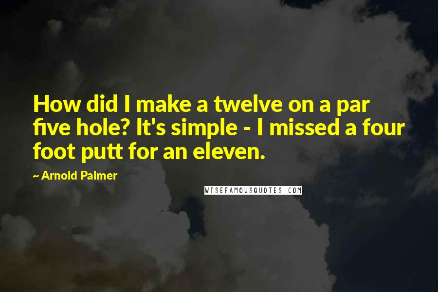 Arnold Palmer quotes: How did I make a twelve on a par five hole? It's simple - I missed a four foot putt for an eleven.