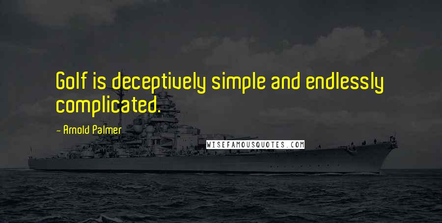 Arnold Palmer quotes: Golf is deceptively simple and endlessly complicated.