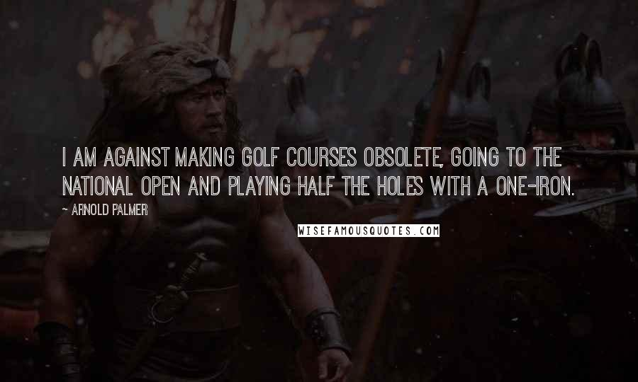 Arnold Palmer quotes: I am against making golf courses obsolete, going to the national Open and playing half the holes with a one-iron.