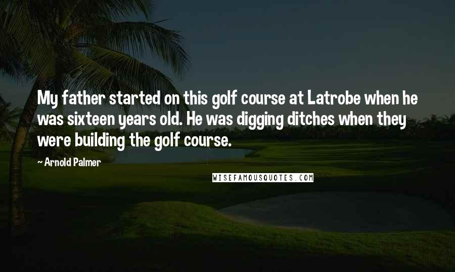 Arnold Palmer quotes: My father started on this golf course at Latrobe when he was sixteen years old. He was digging ditches when they were building the golf course.