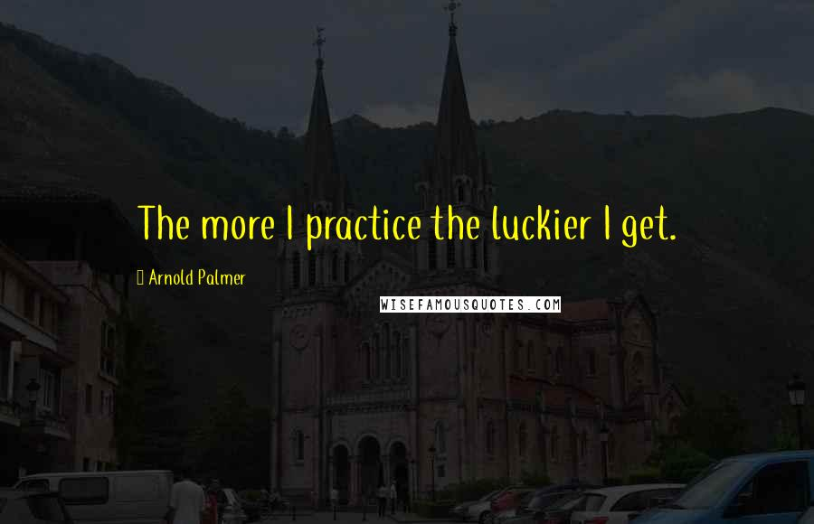 Arnold Palmer quotes: The more I practice the luckier I get.