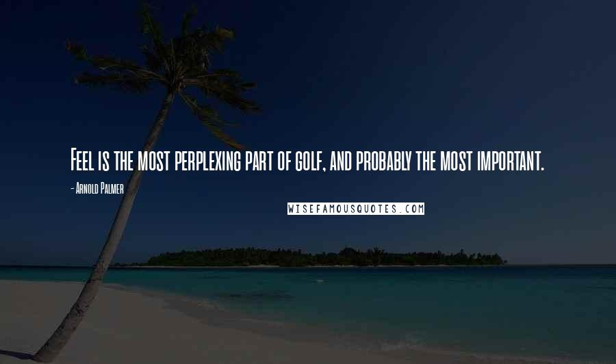 Arnold Palmer quotes: Feel is the most perplexing part of golf, and probably the most important.