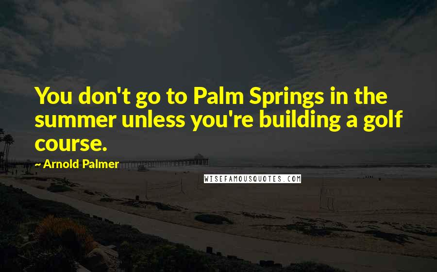 Arnold Palmer quotes: You don't go to Palm Springs in the summer unless you're building a golf course.