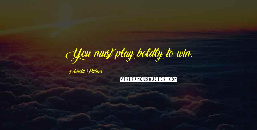Arnold Palmer quotes: You must play boldly to win.