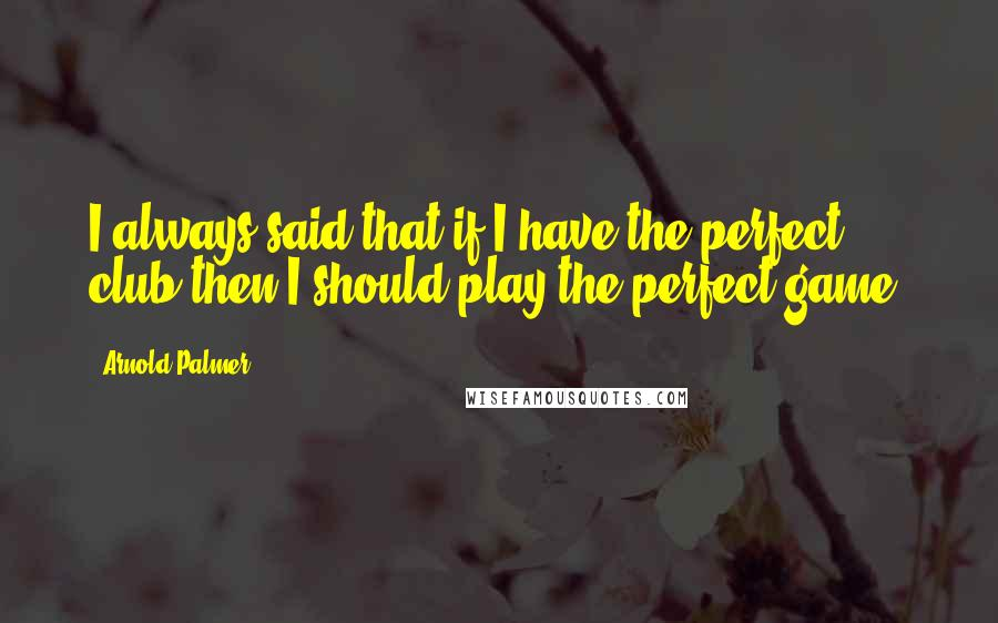 Arnold Palmer quotes: I always said that if I have the perfect club then I should play the perfect game.