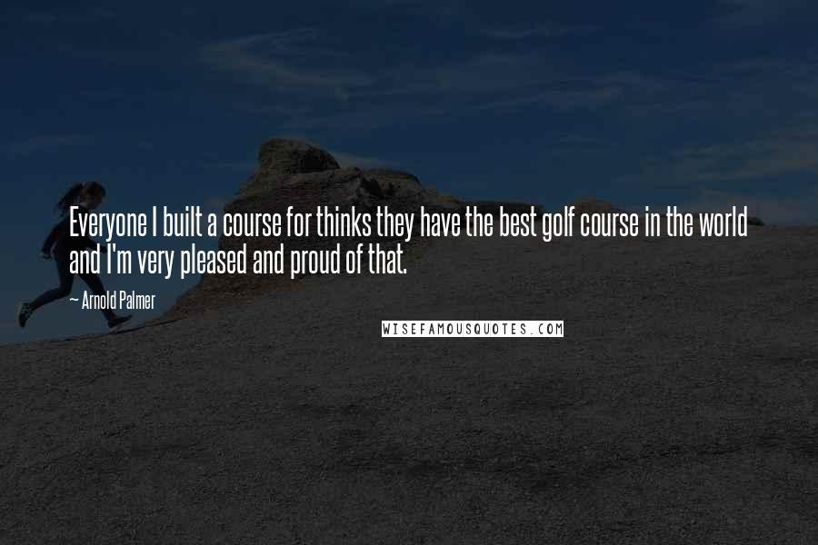 Arnold Palmer quotes: Everyone I built a course for thinks they have the best golf course in the world and I'm very pleased and proud of that.