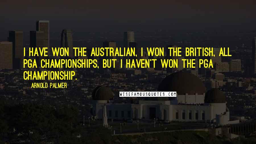 Arnold Palmer quotes: I have won the Australian, I won the British, all PGA championships, but I haven't won the PGA championship.
