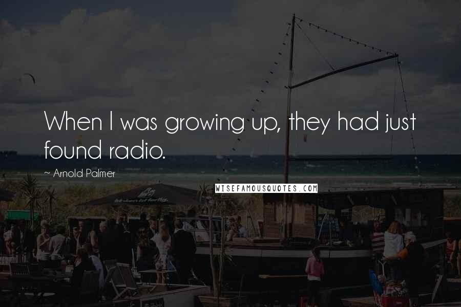 Arnold Palmer quotes: When I was growing up, they had just found radio.