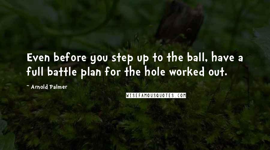 Arnold Palmer quotes: Even before you step up to the ball, have a full battle plan for the hole worked out.