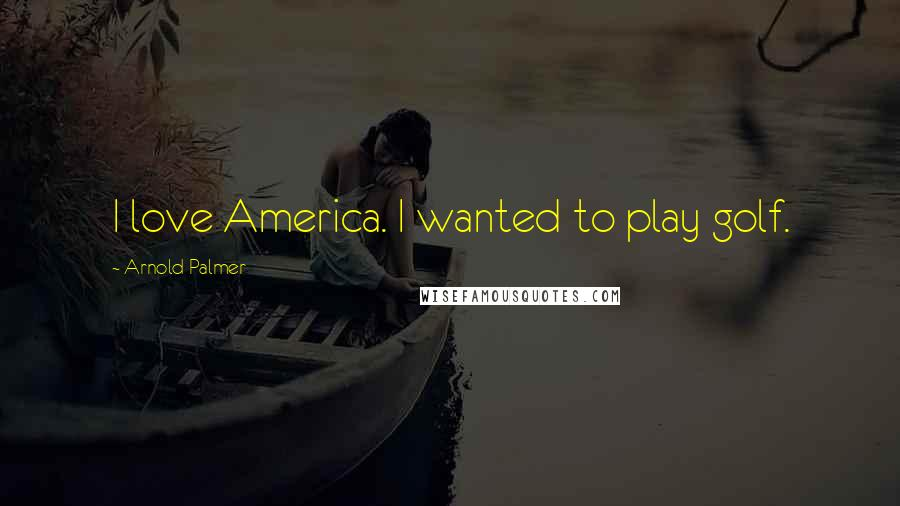 Arnold Palmer quotes: I love America. I wanted to play golf.