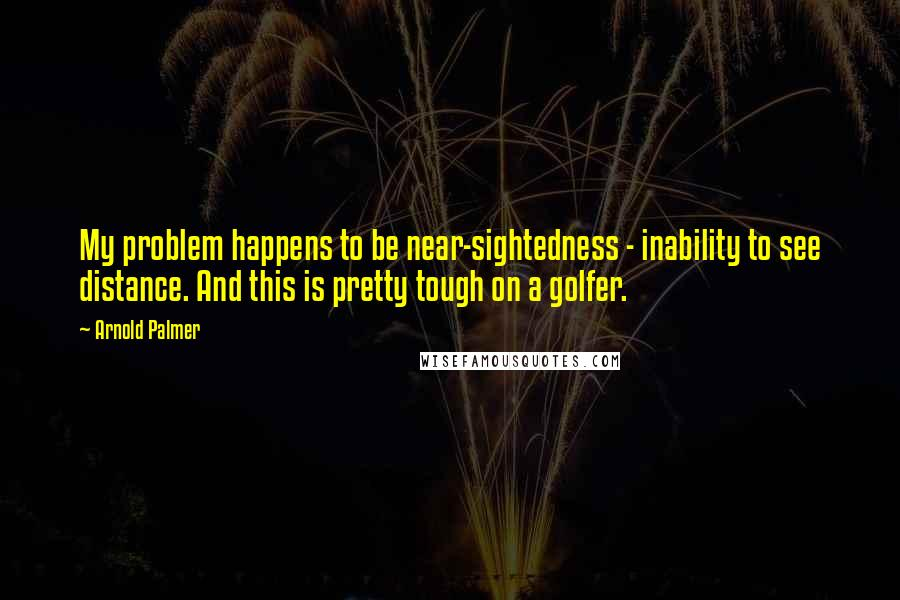 Arnold Palmer quotes: My problem happens to be near-sightedness - inability to see distance. And this is pretty tough on a golfer.