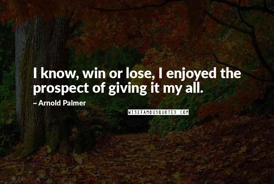 Arnold Palmer quotes: I know, win or lose, I enjoyed the prospect of giving it my all.