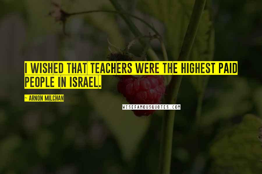 Arnon Milchan quotes: I wished that teachers were the highest paid people in Israel.