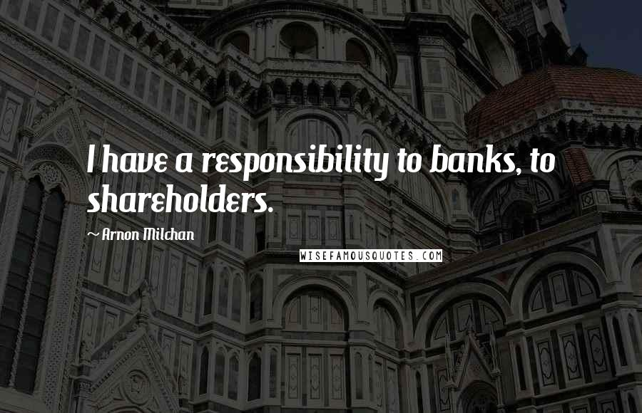 Arnon Milchan quotes: I have a responsibility to banks, to shareholders.