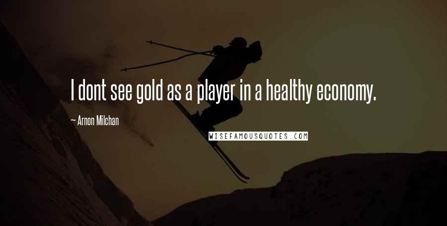 Arnon Milchan quotes: I dont see gold as a player in a healthy economy.