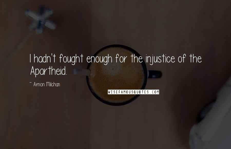 Arnon Milchan quotes: I hadn't fought enough for the injustice of the Apartheid.