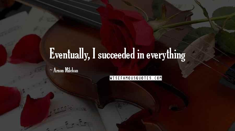 Arnon Milchan quotes: Eventually, I succeeded in everything
