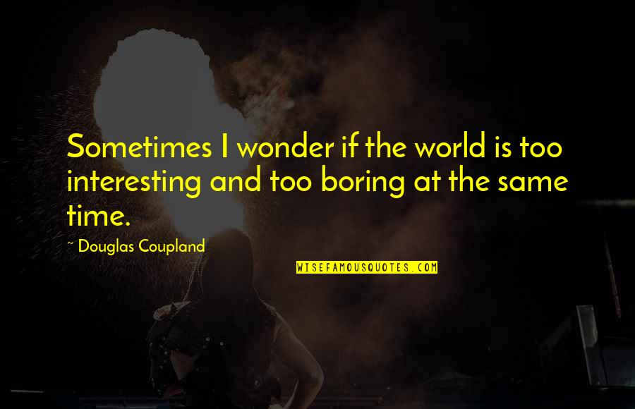 Aroll Quotes By Douglas Coupland: Sometimes I wonder if the world is too
